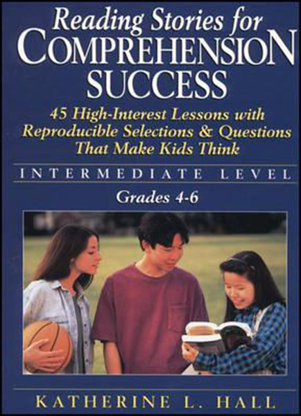 Reading Stories for Comprehension Success: Intermediate Level; Grades 4-6: 45 High-Interest Lessons with Reproducible Selections & Questions