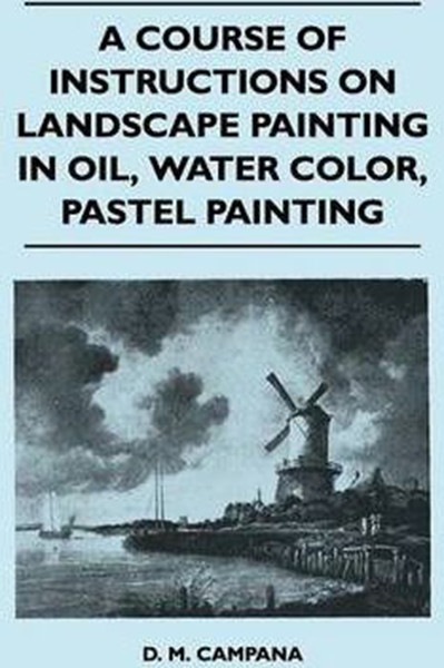 A Course of Instructions on Landscape Painting in Oil, Water Color, Pastel Painting