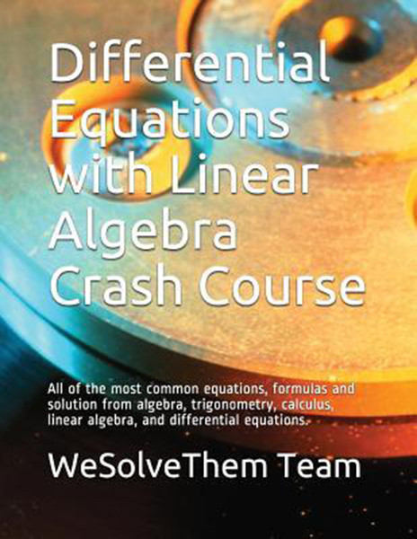 Differential Equations with Linear Algebra Crash Course: All of the Most Common Equations, Formulas and Solution from Algebra, Trigonometry, Calculus, Linear Algebra, and Differential Equations.