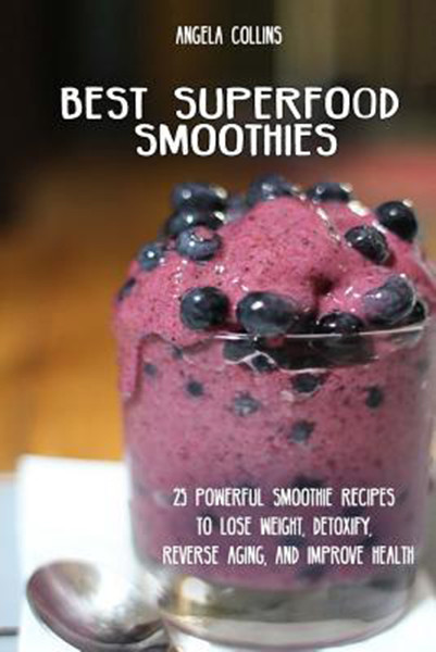 Best Superfood Smoothies: 25 Powerful Smoothie Recipes To Lose Weight, Detoxify, Reverse Aging, and Improve Health