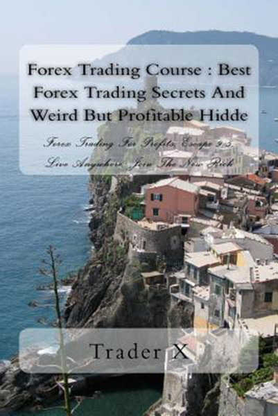 Forex Trading Course: Best Forex Trading Secrets And Weird But Profitable Hidde: Forex Trading For Profits, Escape 9-5, Live Anywhere, Join the New Rich