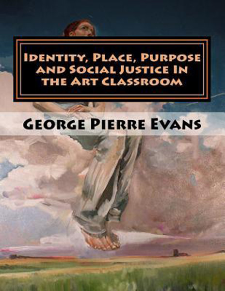 Identity, Place, Purpose and Social Justice In the Art Classroom: An Art Education Curriculum by George Pierre Evans, MA