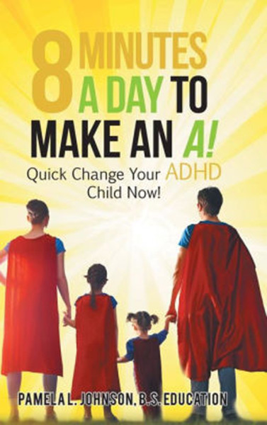 8 Minutes a Day to Make an A!: Quick Change Your Adhd Child Now!