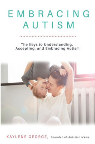 Embracing Autism: The Keys to Understanding, Accepting, and Embracing Autism