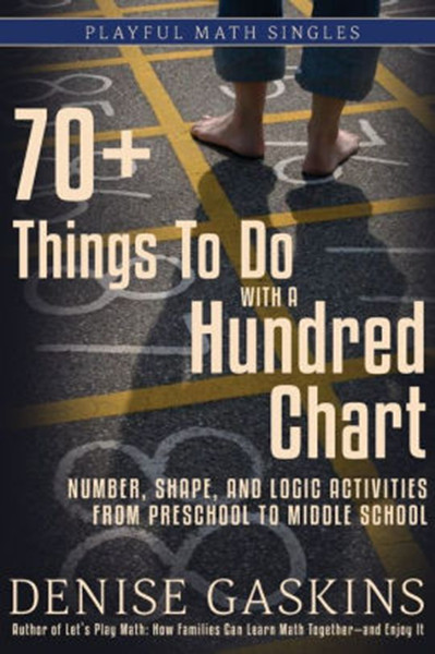 70+ Things To Do with a Hundred Chart: Number, Shape, and Logic Activities from Preschool to Middle School