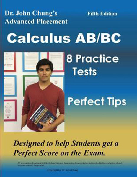 Dr. John Chung's Advanced Placement Calculus Ab/BC: AP Calculus Ab/BC Designed to Help Students Get a Perfect Score. There Are Easy-To-Follow Worked-O