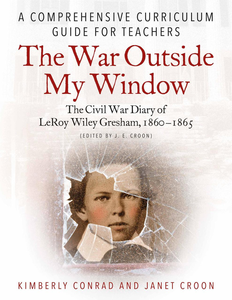 The War Outside My Window: The Civil War Diary of LeRoy Wiley Gresham, 1860-1865 (J. E. Croon, ed.): A Comprehensive Curriculum Guide for Teachers