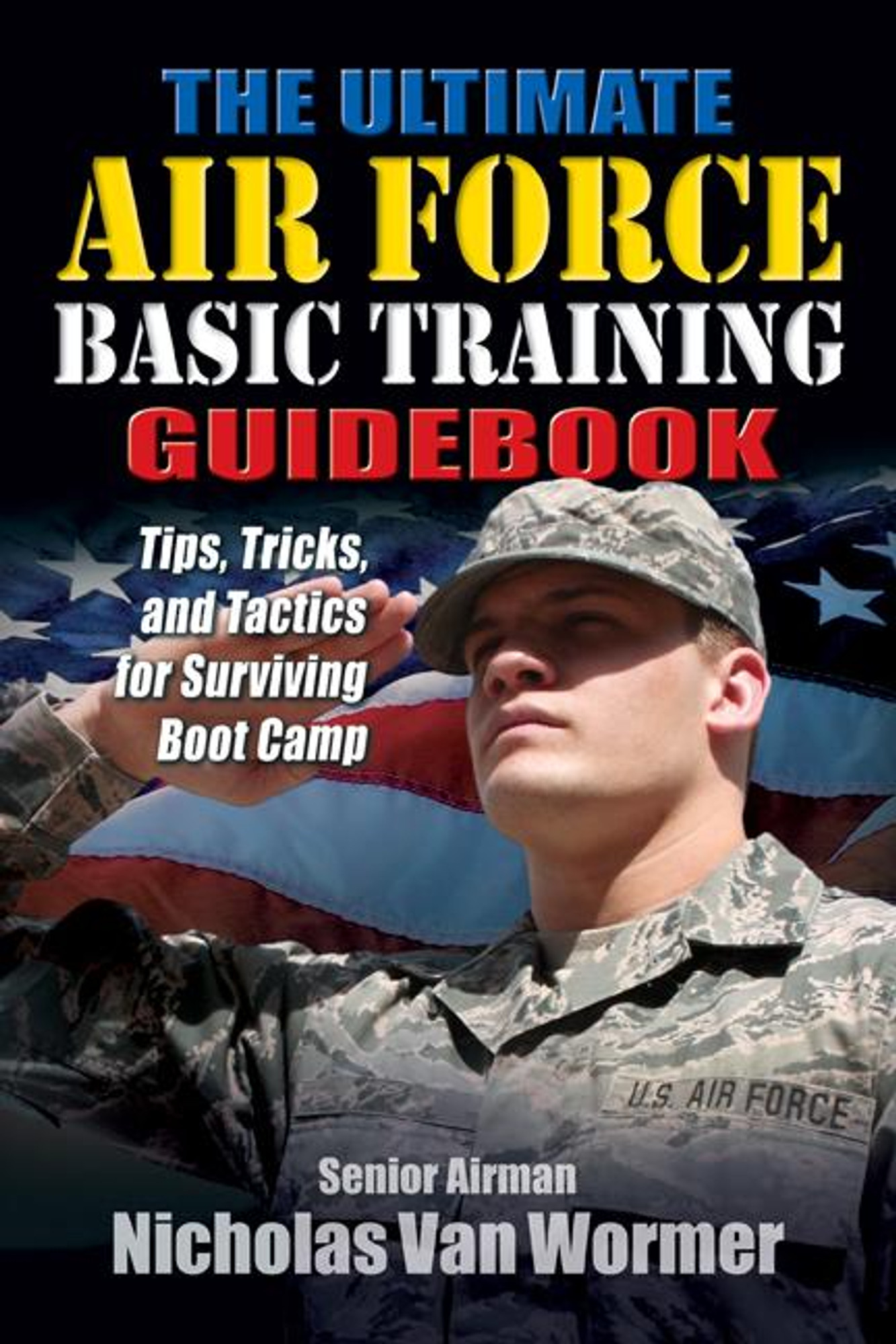 The Ultimate Air Force Basic Training Guidebook: Tips, Tricks, and Tactics  for Surviving Bootcamp