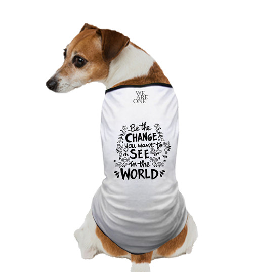 BE THE CHANGE YOU WANT TO SEE IN THE WORLD DOG T SHIRT