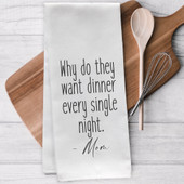 Why Do They Want Dinner Every Night Tea Towel