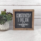 Constipated? I Got You - Coffee Sign