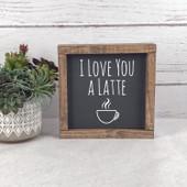 I Love You A Latte Farmhouse Sign