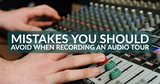 Mistakes You Should Avoid When Recording an Audio Tour