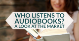 Who Listens To Audiobooks? A Look At The Market