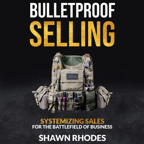 Bulletproof Selling: Systemizing Sales For The Battlefield Of Business