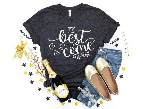 The Best Is Yet To Come T Shirt