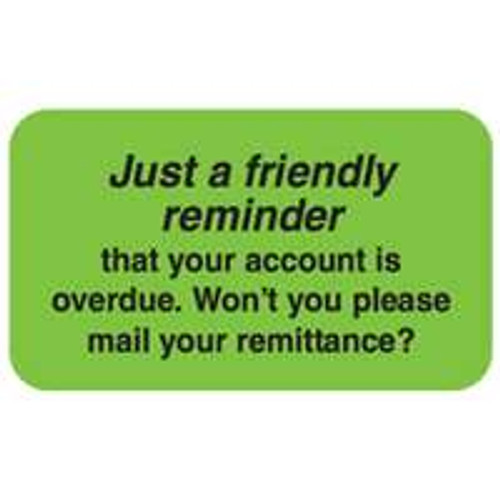 """Just A Friendly Reminder that your account is overdue. Won't you please mail your remittance""  Label - 1-1/2"" x 7/8"" - Fl. Green - 250/Box"