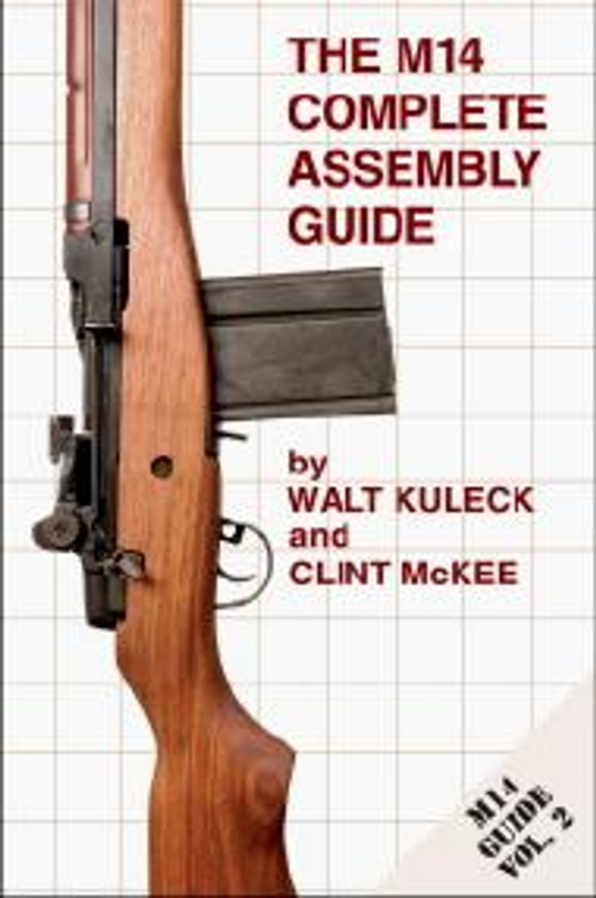 The M14 Complete Assembly Guide - The key to support and maintenance of your M14/M1A Rifle by Walt Kuleck and Clint McKee