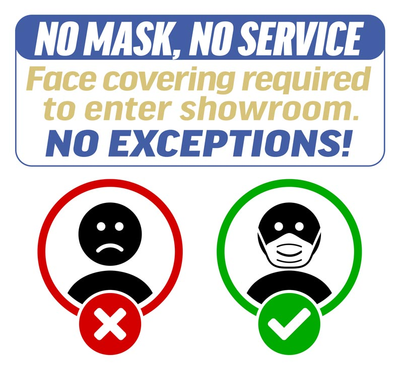No Mask, No service. Please wear a face mask when you visit to our showroom. No Exceptions!