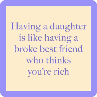 """""""Having a daughter is like having a broke best friend who thinks you're rich.""""  Coasters are 4""""x4"""" and made with resin with a cork backing and round corners.  Made in the USA"""