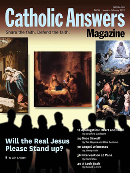 "In this issue:      Three False Christs by Carl E. Olson – We're surrounded by misconceptions of the Person of Jesus Christ, but they are hardly new.     Is Salvation A Sure Thing? by Tim Staples and Mike Gendron – Catholic Answers' Director of Apologetics goes toe-to-toe with a respected Evangelical to discuss ""once saved, always saved.""     Where the Evangelists Got Their Information by Jimmy Akin – John was at the Last Supper and the cross, but how did Luke, a gentile, find out about the manger?     What Was Mary's Role at Cana? by Mark Shea – Contrary to popular Protestant opinion, she wasn't pushing a hesitant Jesus onto the public stage.     And many more articles to help you better understand and share the Faith."