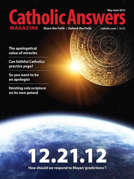 In this issue:      The Truth About 2012 by Jimmy Akin – Prediction of cataclysm based on the turning of the Mayan calendar have no basis even in Mayan myth     The Gift Of Miracles by Tim Staples – The fact that God works physical miracles can be a powerful apologetic tool.     Ten Deficiencies Of Sola Scriptura as a Rule of Faith by Dave Armstrong – Nowhere in the Bible does it say that the Bible alone is the sole arbiter of truth     The Making of an Apologist by Jim Blackburn – One man's journey to a new career may offer encouragement to budding apologists.     And many more articles to help you better understand and share the Faith.