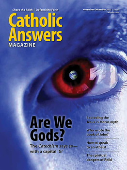 "In this issue:      Cleaning Up The Horus Manure by Jon Sorensen – Some non-Christians claim that the story of Jesus Christ is cobbled together from the stories about an ancient Egyptian god named Horus. We shovel away the silliness     How To Speak To An Atheist by Matt Fradd –Here are helpful ways to answer some typical objections made by atheists to the existence of God.     The Dangers Of Reiki by Laura Locke – This ""healing"" practice is finding broadening acceptance in Catholic circles, but fundamental elements of it are incompatible with the Faith.     Are We Gods? by Tim Staples – Our crack apologist explains a troublesome line from the Catechism that says Christ became man ""so that we might become God.""     And many more articles to help you better understand and share the Faith."