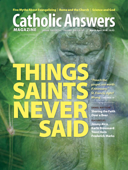 "In this issue:      Why Science Can't Do Away With God by Karlo Broussard -- Modern science assumes it can explain the material world without an appeal to a Creator, but Thomas Aquinas shows us why it can      Rome and the Church by Jimmy Akin -- An overview of the history of the Roman Empire and how it impacted Jesus Christ and the religion he founded under the rule of the foreign conquerors      Things Saints (and Others) Never Said by Trent Horn -- You'd be surprised at the famous saintly quotes that didn't come from saints. Why we should be accurate in our citations      Five Myths About Spreading The Faith by Frederick Marks - In order to evangelize, we must shake off these mistaken beliefs that tell us faith is a private matter, or that one mustn't argue or ""impose"" one's ideas on others      And many more articles to help you better understand and share the Faith."