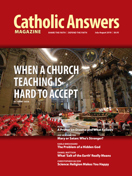 In this issue:      Having Trouble Accepting A Church Teaching by Jimmy Akin -- The Church has guidance for theologians -and, by implication, lay persons - who find themselves at odds with something the Church holds.     Divorce, Annulment, Remarriage, and Communion by Rose Sweet -- The ramifications of these hot-button issues are many. Here they are laid out with charity and clarity.     Hey God, Where Are You? by Karlo Broussard -- Both Christians and atheists struggle with the question of God's hiddenness. Here are some ways to address the issue     Who is More Powerful - the Lady or the Dragon? by Joe Heschmeyer - Protestant attitudes toward Our Lady's intercessory power have some unwanted logical implications about Satan.     And many more articles to help you better understand and share the Faith.