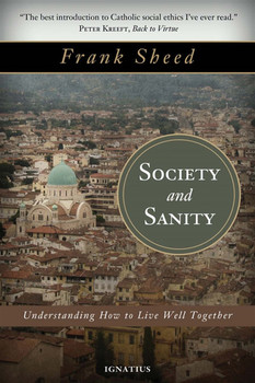 "If there are two words that seem not to fit together they are ""society"" and ""sanity"". Spend twenty minutes on the freeway or ten minutes reading the newspaper, or ponder the religious and political conflicts in some regions of the world, and you will understand the point.  Yet if people are to thrive-to live fully and together in peace-we must have sanity when it comes to society. And that requires sanity when it comes to thinking about man. Sanity involves seeing things as they really are. Social sanity requires seeing man as he really is-to grasp who and what human beings are and what sort of social arrangements help or hinder human flourishing.  In this classic work, Society and Sanity, Catholic thinker Frank Sheed brings his brilliant mind and lucid writing style to bear on the good human society. By explaining perennial truths about human nature based on the wisdom of Catholic social ethics, Sheed's book is as pertinent today with our controversies about love, the nature of marriage, the role of government, the relationship of law and morality and of Church and State, and the duties of the citizen, as when he penned the work over a half a century ago.  ""In our own day there is not a single human institution that is not under fire. Every question under discussion, every revolutionary idea and every conservative reaction-all boil down to the question how should man be treated, and we can only answer this in the light of our view of what man is. No society can be united, if it is not united about this fundamental question."" - Frank Sheed, from Society and Sanity"