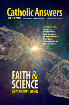 In this issue:      Beyond the Boundaries of Science by Jimmy Akin -- Our intrepid guide leads us through the theological ramifications of aliens, time travel, and alternate universes.     Faith & Quantum Physics by Trent Horn  -- Here's why you shouldn't let anyone use quantum physics to argue against God.     How Science Is A Believer's Friend by Karlo Broussard  -- This four-part series gives reasons why facts of science point to acts of faith.     The Dragonfly and the Redeemer by Fr. Terrence Ehrman - Science reveals creation, and creation reveals the Creator. How can they be at odds?     And many more articles to help you better understand and share the Faith.