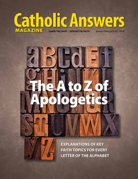 "T'S BACK TO BASICS in our inaugural 2019 issue: we present the A to Z of apologetics.  Our Faith is an embarrassment of riches, and it's hard to limit oneself to only one topic per letter of the alphabet. (Well, OK, maybe not for X or Z). So we didn't.  You'll find supplemental entries for many letters. Some of this will not be new to seasoned readers, but, editing the entries, we found it to be a great refresher course.  And we bet some of this will be new to you.  Do you know, for instance, exactly how indulgences developed? Or that ""ultramontanism"" used to be one thing and now it's another?  At any rate, we hope this proves the perfect issue to roll up, take with you, and consume in many small bites—or to just binge and finish the whole thing in one sitting.  Above all, we pray that your faith will be strengthened as you read all about by the amazing deposit of grace that is our one, holy, catholic and apostolic Church."