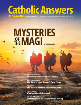 In this issue:      Answering the Bethlehem Critics by Dave Armstrong      The 'Love is Love' Slogan's Fatal Flaws by Karlo Broussard      Mysteries of the Magi by Jimmy Akin      The Biblical Roots of Marian Doctrines by Troy Guy      Why Socialism is Immoral by Trent Horn      What Scripture vs. Tradition Gets Wrong by Joe Heschmeyer      And so much more...