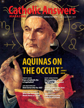 In this issue:      Aquinas On The Occult by Jimmy Akin      Transgenderism: How Did We Get Here? by Tim Staples      Can A Catholic Be A Capitalist? by Trent Horn      Why The Universe Must Have A Cause by Karlo Broussard      Did Christ Die For All? by Joe Heschmeyer      And so much more...