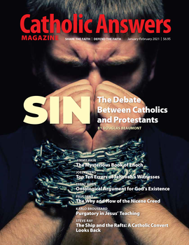 In this issue:      The Mysterious Book of Enoch by Jimmy Akin      Top Ten Errors of Jehovah's Witnesses by Joel Peters      Purgatory in Jesus' Teaching by Karlo Broussard      Sin: The Debate Between Catholics and Protestants by Douglas Beaumont      Ontological Arguments for God's Existence by Trent Horn      And so much more...