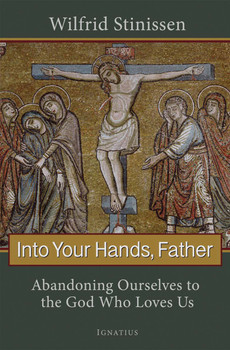 Into Your Hands, Father: Abandoning Ourselves to the God Who Loves Us