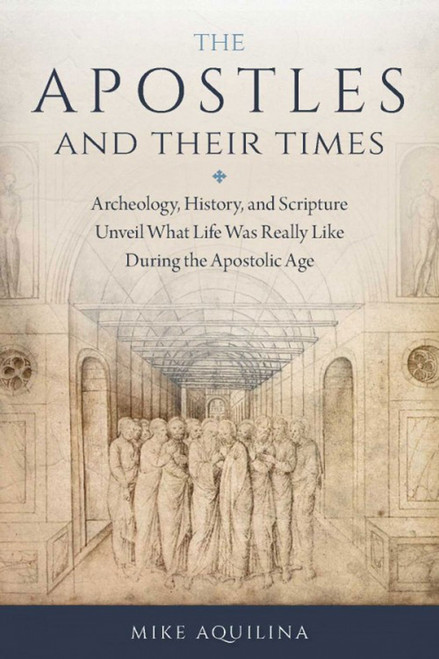 Apostles and Their Times: Archeology, History, and Scripture Unveil What Life Was Really Like During the Apostolic Age