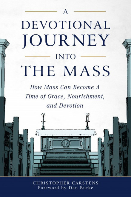 A Devotional Journey Into The Mass: How Mass Can Become a Time of Grace, Nourishment, and Devotion