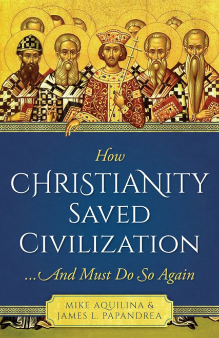 How Christianity Saved Civilization: ...And Must Do So Again