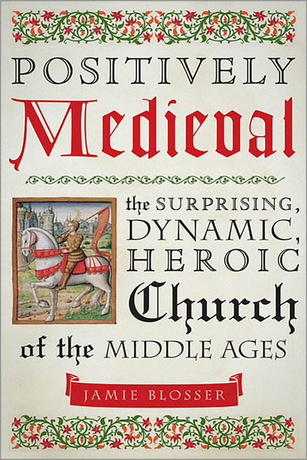 Positively Medieval: The Surprising, Dynamic, Heroic Church of the Middle Ages