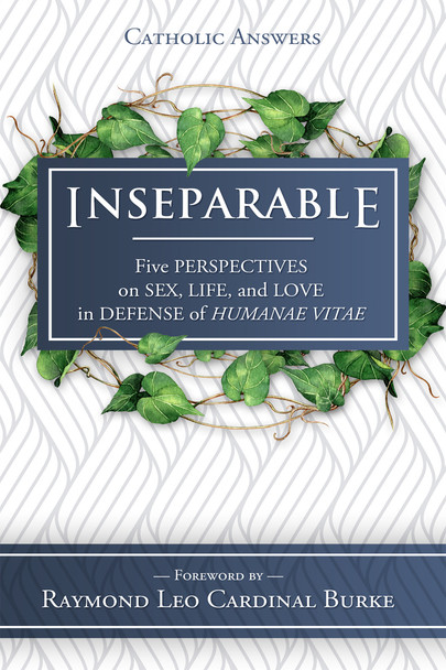 """As the Church and the world remember the fiftieth anniversary of Humanae Vitae this summer, Catholic Answers Press is publishing an important new multi-contributor exposition of that prophetic encyclical - Inseparable: Five Perspectives on Sex, Life, and Love in Defense of Humanae Vitae.  Given the richness of Catholic teaching on the transmission of human life and the different ways—due to their temperaments, habits of mind, and life circumstances—that people respond to it, we asked our contributors to reflect on and defend that teaching from five perspectives: each of them compelling, all of them together forming a mosaic of truth.      Biblical foundations of conjugal love     Nature Law and human telos     Personalism and the """"language of the body""""     Historical lessons from contraceptive culture     The witness of lived experience  Contributors include some of the most knowledgeable and incisive writers on these subjects today:      Joseph Atkinson: associate professor of Sacred Scripture, John Paul II Institute, Washington, D.C.     Paul Gondreau: professor of theology, Providence College     Mark Latkovic: professor of moral and systematic theology, Sacred Heart Major Seminary     Allan Carlson: distinguished visiting professor of history and politics, Hillsdale College; author, Godly Seed: American Evangelicals Confront Birth Control     Shaun and Jessica McAfee: Shaun is the founder of Epic Pew and author of Reform Yourself! Together they contributed to Surprised by Life.  All share a joyful conviction in the truth of Humanae Vitae and a desire to promote and defend it.  His Eminence Raymond Cardinal Burke contributes the foreword.  Also available as an eBook  Inseparable provides a compelling argument for the genius of Bl. Paul VI's landmark encyclical Humanae Vitae, which after fifty years is as timely today as when originally published. The biblical, philosophical, historical, personalist, and real-life perspectives offered in these essays form a solid """