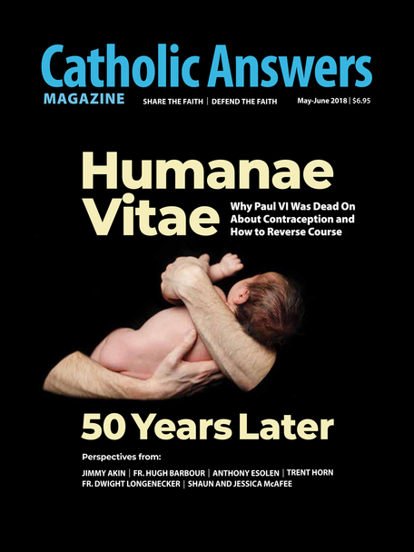 "In this issue:      One Step From The Brink by Anthony Esolen -- We live in a world suffering from the fulfillments of Humanae Vitae's warnings about separating procreation from the act of sex. Is it too late to pull back from the edge?     Birth Control Is Nothing New by Jimmy Akin -- We tend to think the issue of contraception started with the Pill, but it's been with us since time immemorial - and the Church's teaching on it has been consistent.     The Real Story by Trent Horn -- Blessed Pope Paul VI has been ridiculed for going against the recommendation of ""experts"" regarding the Pill. But why were the ""experts"" assembled in the first place?     Contraception and the Spiritual Struggle by Fr. Hugh Barbour - The battle is not only with personal sin but against the legion of demons - and can be won by married couples if they learn to love chastely.     And many more articles to help you better understand and share the Faith."