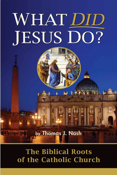 What Did Jesus Do?: The Biblical Roots of the Catholic Church