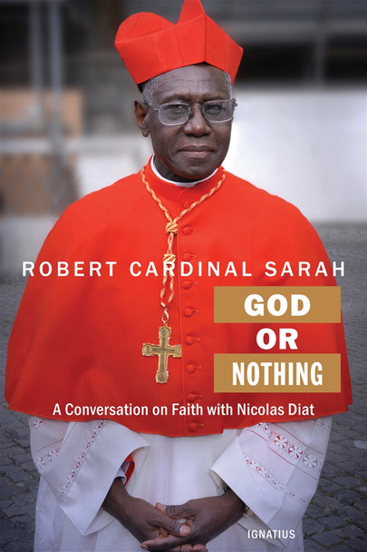"""In God or Nothing, one of the most prominent and outspoken Catholic Cardinals gives witness to his Christian faith and comments on many current controversial issues. The mission of the Church, the joy of the gospel, the """"heresy of activism"""", and the definition of marriage are among the topics he discusses with wisdom and eloquence.  Robert Cardinal Sarah grew up in Guinea, West Africa. Inspired by the missionary priests who made great sacrifices to bring the Faith to their remote village, his parents became Catholics. Robert discerned a call to the priesthood and entered the seminary at a young age, but due to the oppression of the Church by the government of Guinea, he continued his education outside of his homeland. He studied in France and nearby Senegal. Later he obtained a licentiate in theology at the Pontifical Gregorian University in Rome, followed by a licentiate in Sacred Scripture at the Studium Biblicum Franciscanum of Jerusalem.  At the age of thirty-four he became the youngest Bishop in the Catholic Church when John Paul II appointed him the Archbishop of Conakry, Guinea, in 1979. His predecessor had been imprisoned by the Communist government for several years, and when Archbishop Sarah was targeted for assassination John Paul II called him to Rome to be Secretary of the Congregation for the Evangelization of Peoples. In 2010 Pope Benedict XVI named him Cardinal and appointed him Prefect of the Pontifical Council Cor Unum. Pope Francis made him Prefect of the Congregation for Divine Worship and the Discipline of the Sacraments in 2014."""