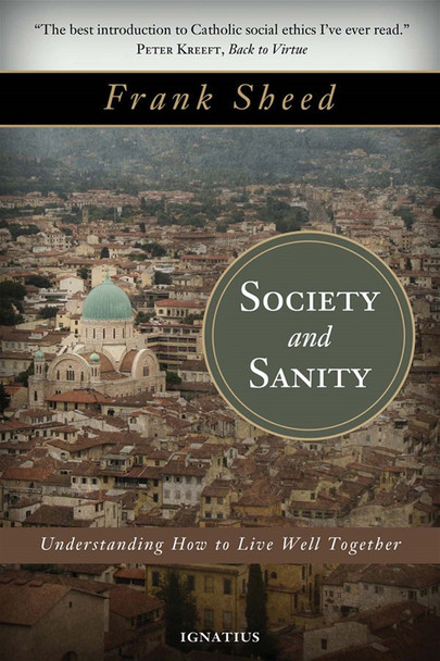 """If there are two words that seem not to fit together they are """"society"""" and """"sanity"""". Spend twenty minutes on the freeway or ten minutes reading the newspaper, or ponder the religious and political conflicts in some regions of the world, and you will understand the point.  Yet if people are to thrive-to live fully and together in peace-we must have sanity when it comes to society. And that requires sanity when it comes to thinking about man. Sanity involves seeing things as they really are. Social sanity requires seeing man as he really is-to grasp who and what human beings are and what sort of social arrangements help or hinder human flourishing.  In this classic work, Society and Sanity, Catholic thinker Frank Sheed brings his brilliant mind and lucid writing style to bear on the good human society. By explaining perennial truths about human nature based on the wisdom of Catholic social ethics, Sheed's book is as pertinent today with our controversies about love, the nature of marriage, the role of government, the relationship of law and morality and of Church and State, and the duties of the citizen, as when he penned the work over a half a century ago.  """"In our own day there is not a single human institution that is not under fire. Every question under discussion, every revolutionary idea and every conservative reaction-all boil down to the question how should man be treated, and we can only answer this in the light of our view of what man is. No society can be united, if it is not united about this fundamental question."""" - Frank Sheed, from Society and Sanity"""
