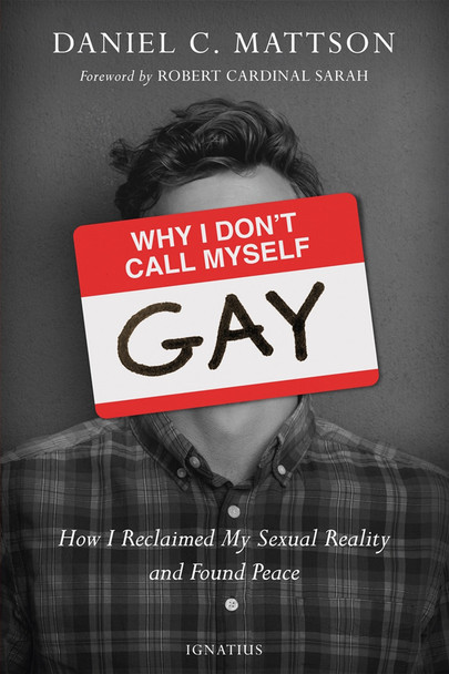 Why I Don't Call Myself Gay: How I Reclaimed My Sexual Reality and Found Peace