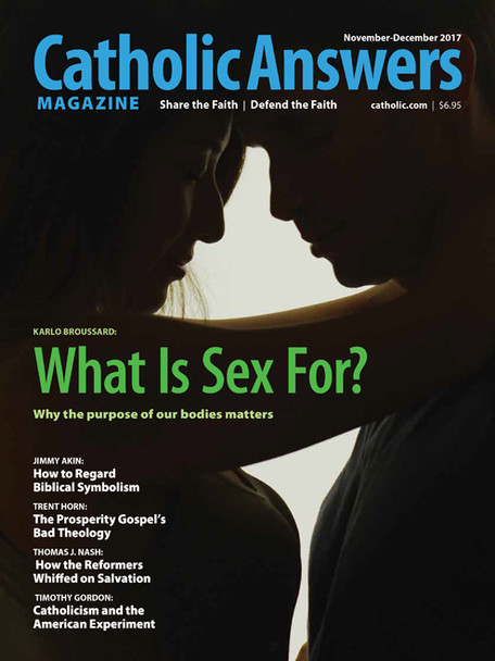 """In this issue:      Let's Think About Sex by Karlo Broussard -- Yes, our culture is preoccupied with sex, but in a mindless way. A philosophical look at sex helps us pinpoint proper sexual behavior.     Does Symbolism Undermine Biblical Authority? by Jimmy Akin  -- Some Christians are troubled by magisterial interpretations of Genesis's primordial history as symbolic. Here's why they needn't be.     More Money, More Theological Problems by Trent Horn  -- The """"prosperity gospel"""" televangelists, who promise if you give to God - by giving to their ministries - he will reward you financially, are in opposition to the true Gospel.     Catholicism And The American Experiment by Timothy Gordon - How should we look at the American founding and framing's relationship with Catholicism: are they compatible or not?     And many more articles to help you better understand and share the Faith."""