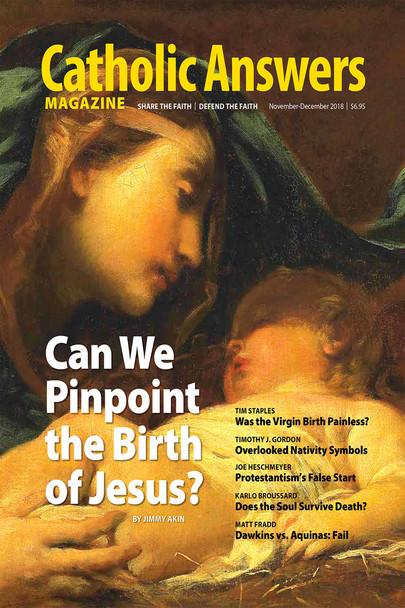 In this issue:      Was Jesus Born December 25th? by Jimmy Akin --A survey of biblical and historical records shows that strong conclusions can be drawn as to the time of the year the Savior was born.     Evidence for Mary's Painless Childbirth by Trim Staples -- Why would God inflict the sinless New Eve with pain that was part of the punishment for original sin?     Does the Soul Survive Death? by Karlo Broussard  -- If the human soul can be shown to be real and separate from the human body, it can be shown to exist after bodily death.     The Most Overlooked Images of the Nativity by Timothy Gordon - The normalcy of Christmas iconography tends to blind us to the deeper meaning of some familiar images.     And much, much more...