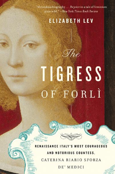 The Tigress of Forli: Renaissance Italy's Most Courageous and Notorious Countess, Caterina Riario Sforza de' Medici