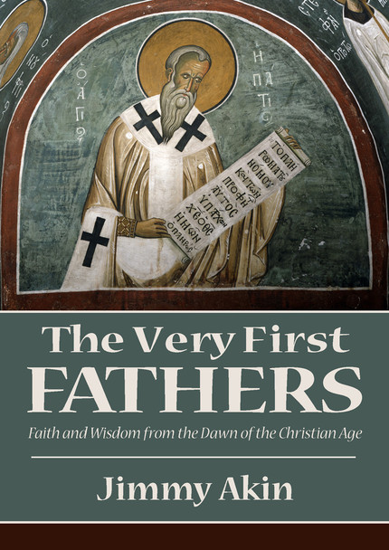 The Very First Fathers: Faith and Wisdom From the Dawn of the Christian Age